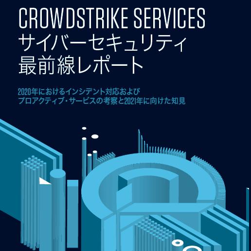 「CROWDSTRIKE SERVICESサイバーセキュリティ最前線レポート 2020年の考察と2021年に向けた知見」