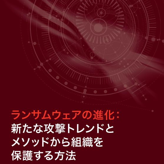 「ランサムウェアの進化:新たな攻撃トレンドとメソッドから組織を保護する方法」